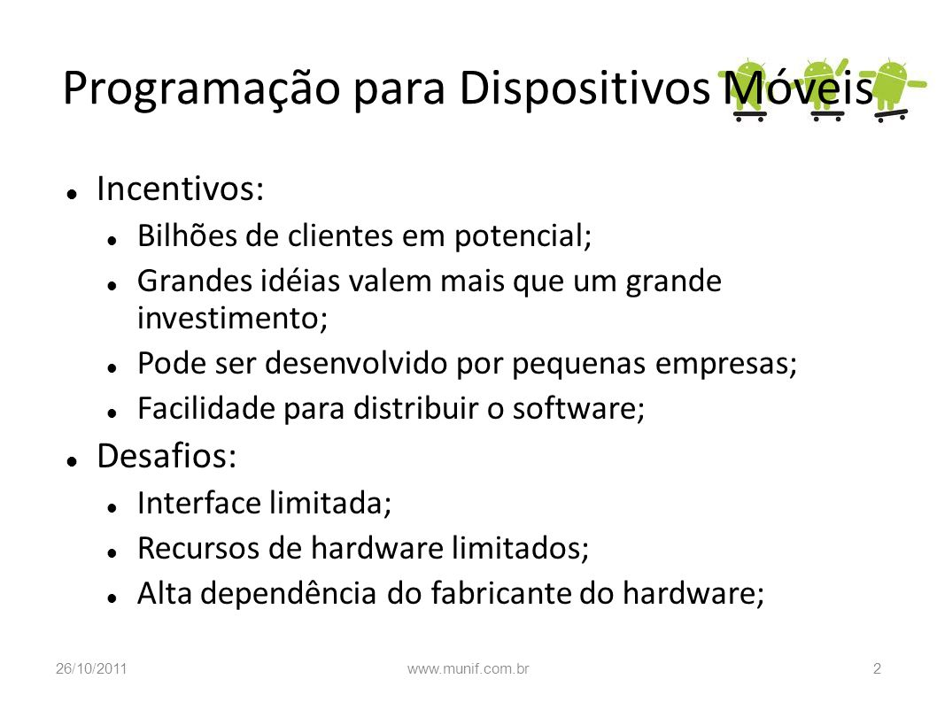 Programação para Dispositivos Móveis Incentivos: Bilhões de clientes em potencial; Grandes idéias valem mais que um grande investimento; Pode ser dese
