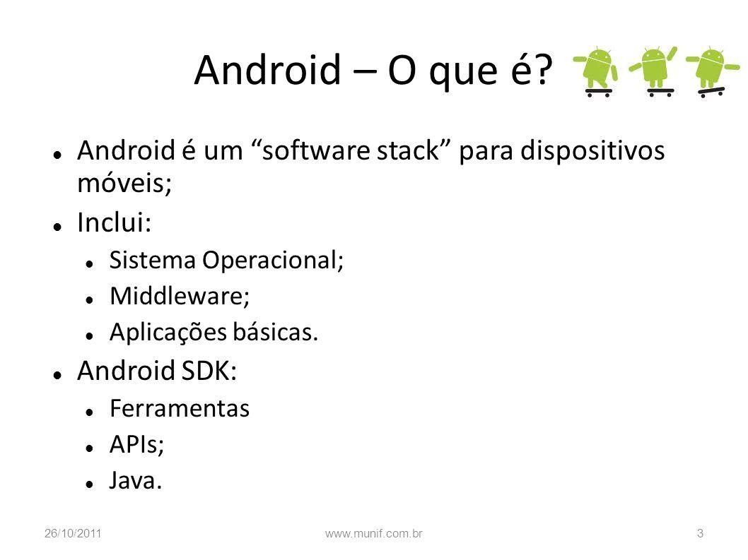 Android – O que é? Android é um software stack para dispositivos móveis; Inclui: Sistema Operacional; Middleware; Aplicações básicas. Android SDK: Fer