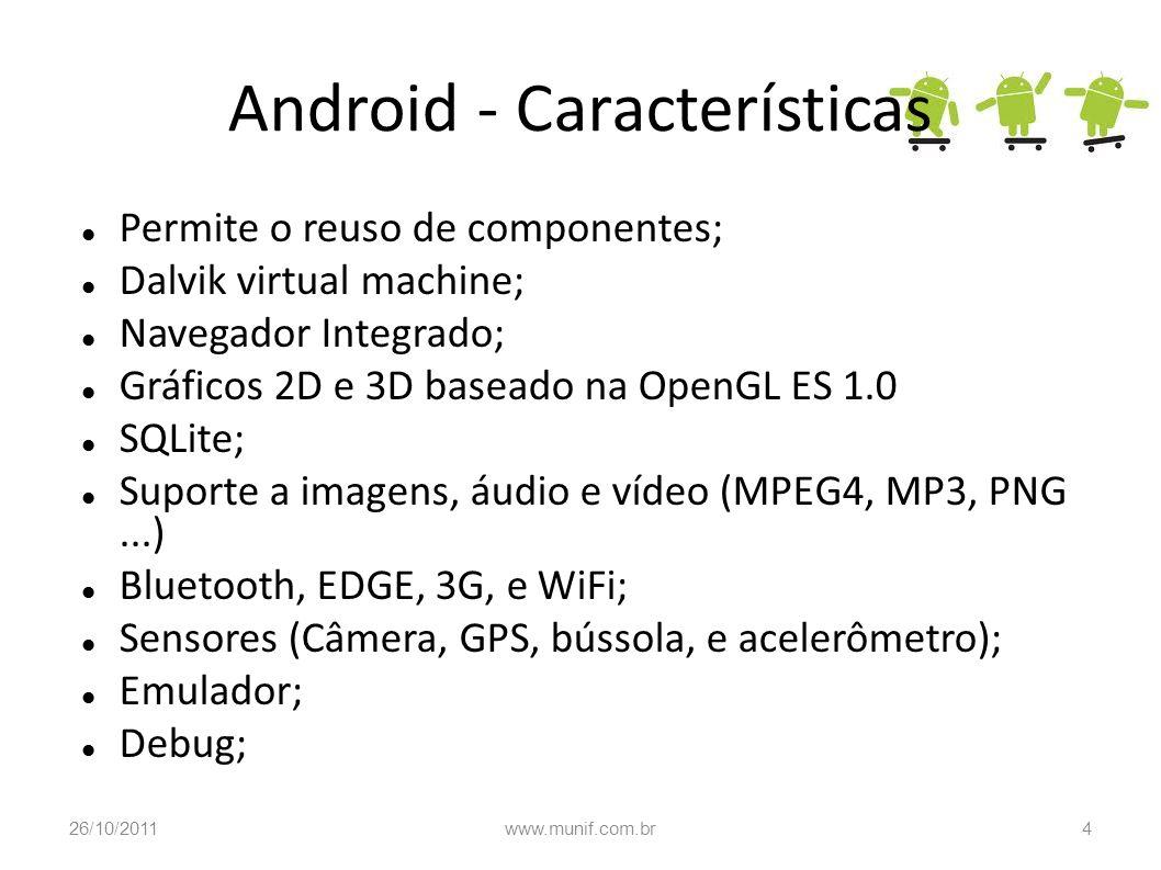 Android - Características Permite o reuso de componentes; Dalvik virtual machine; Navegador Integrado; Gráficos 2D e 3D baseado na OpenGL ES 1.0 SQLit