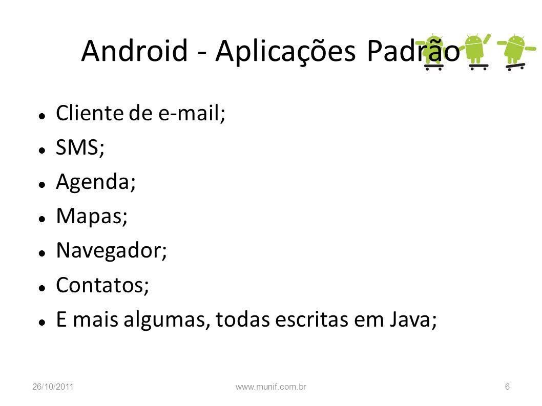 Android - Aplicações Padrão Cliente de e-mail; SMS; Agenda; Mapas; Navegador; Contatos; E mais algumas, todas escritas em Java; 26/10/20116www.munif.c