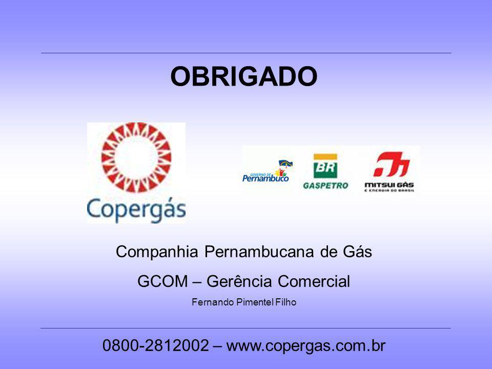 OBRIGADO Companhia Pernambucana de Gás GCOM – Gerência Comercial Fernando Pimentel Filho 0800-2812002 – www.copergas.com.br
