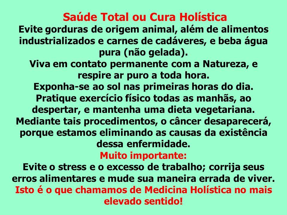 Saúde Total ou Cura Holística Evite gorduras de origem animal, além de alimentos industrializados e carnes de cadáveres, e beba água pura (não gelada)
