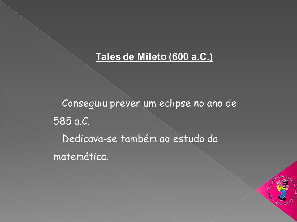Tales de Mileto (600 a.C.) Conseguiu prever um eclipse no ano de 585 a.C. Dedicava-se também ao estudo da matemática.