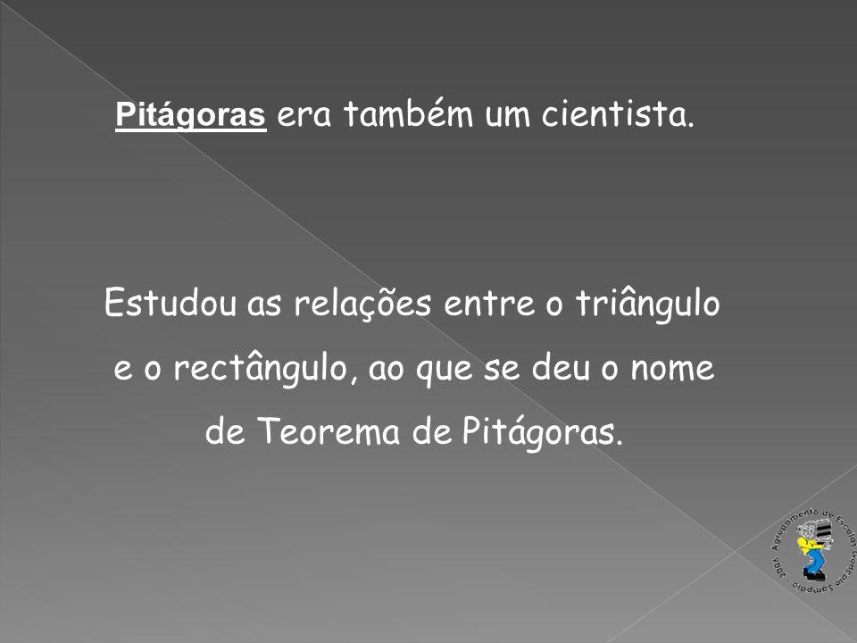 Pitágoras era também um cientista. Estudou as relações entre o triângulo e o rectângulo, ao que se deu o nome de Teorema de Pitágoras.