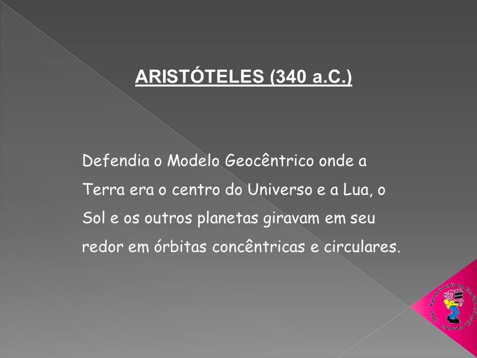 ARISTÓTELES (340 a.C.) Defendia o Modelo Geocêntrico onde a Terra era o centro do Universo e a Lua, o Sol e os outros planetas giravam em seu redor em