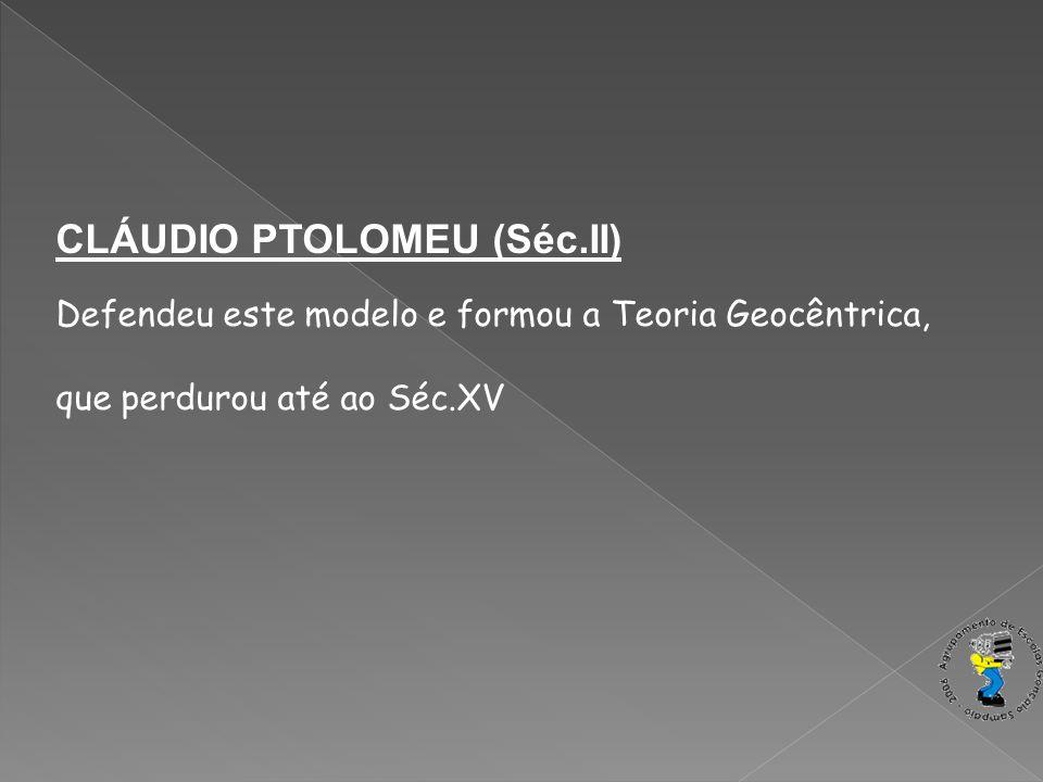 CLÁUDIO PTOLOMEU (Séc.II) Defendeu este modelo e formou a Teoria Geocêntrica, que perdurou até ao Séc.XV
