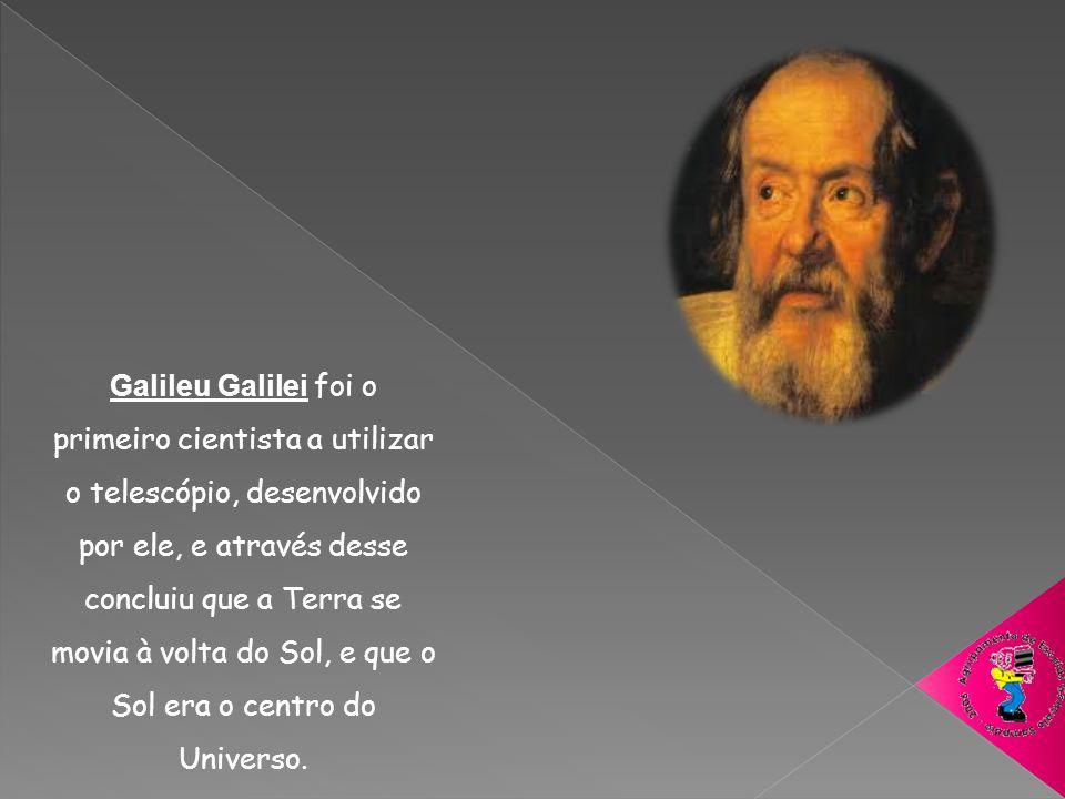 Galileu Galilei foi o primeiro cientista a utilizar o telescópio, desenvolvido por ele, e através desse concluiu que a Terra se movia à volta do Sol,
