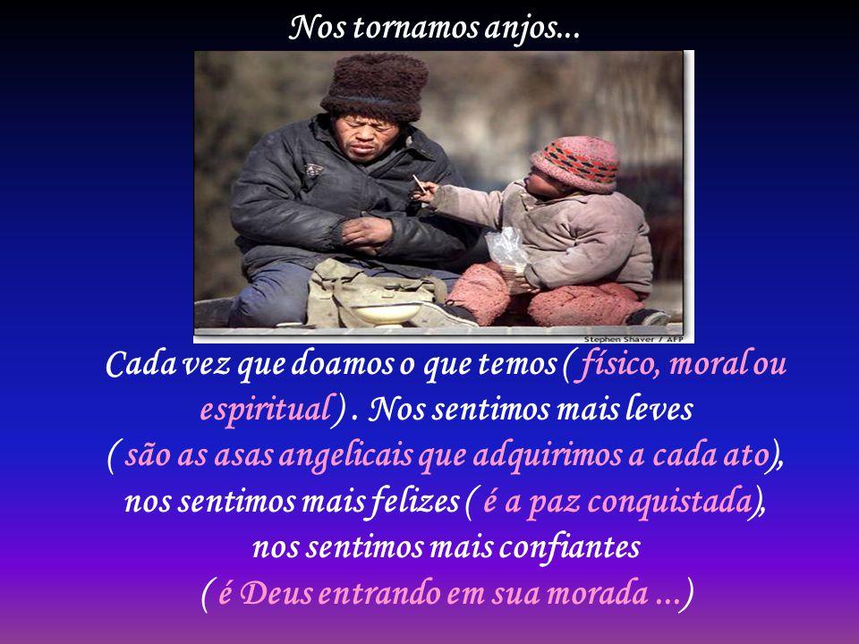 Nos tornamos anjos...Cada vez que doamos o que temos ( físico, moral ou espiritual ).