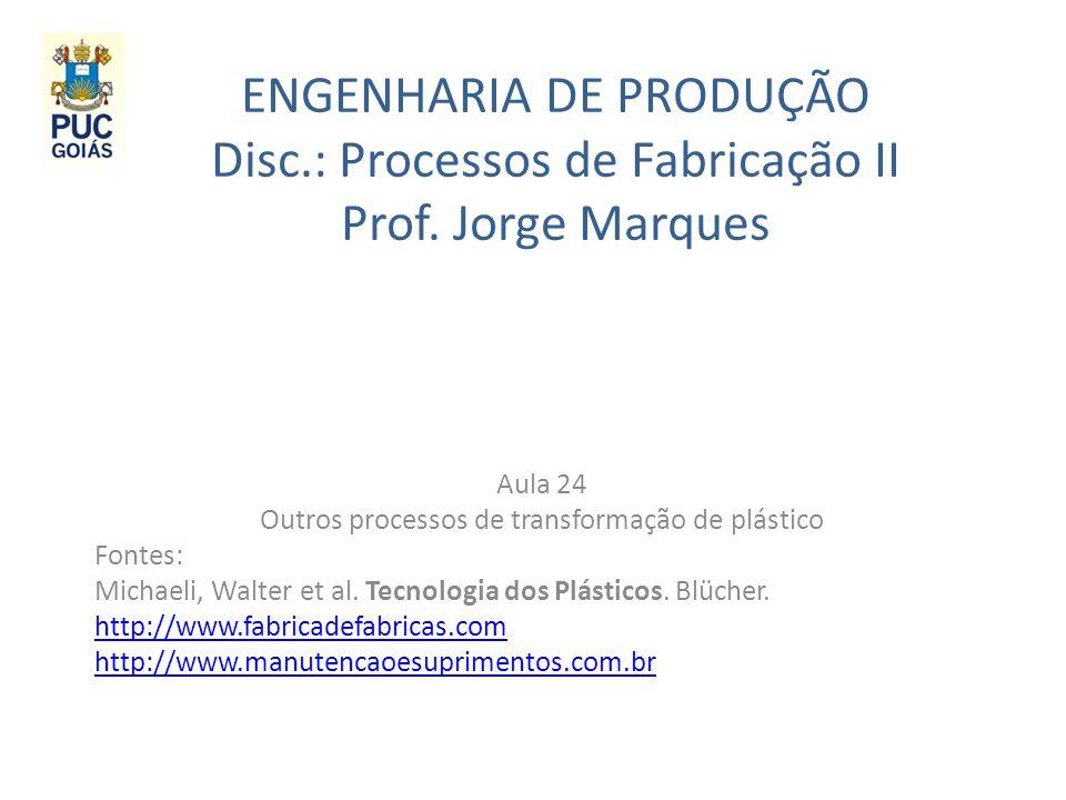 ENGENHARIA DE PRODUÇÃO Disc.: Processos de Fabricação II Prof. Jorge Marques Aula 24 Outros processos de transformação de plástico Fontes: Michaeli, W