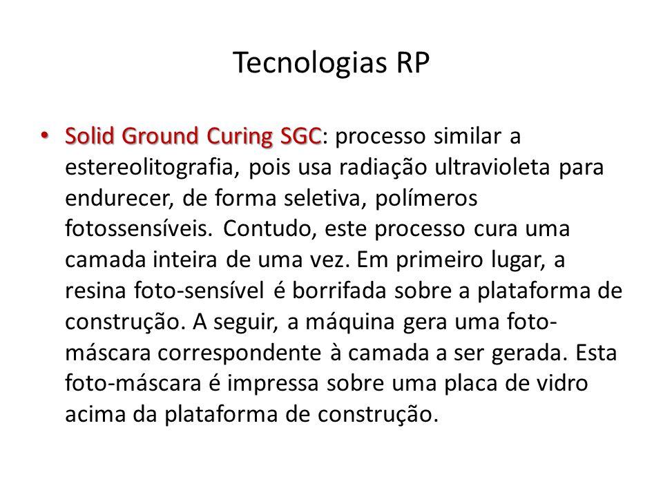 Tecnologias RP Solid Ground Curing SGC Solid Ground Curing SGC: processo similar a estereolitografia, pois usa radiação ultravioleta para endurecer, d