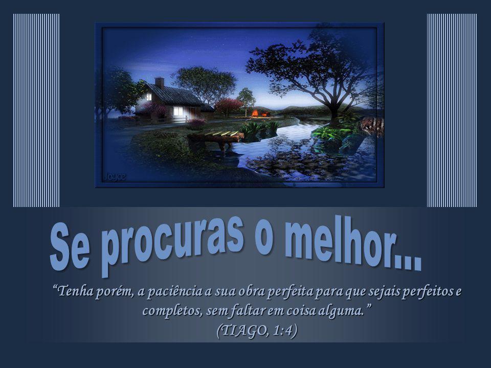 Tenha porém, a paciência a sua obra perfeita para que sejais perfeitos e completos, sem faltar em coisa alguma.