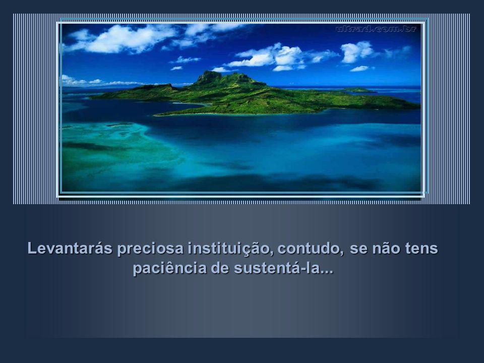 Levantarás preciosa instituição, contudo, se não tens paciência de sustentá-la...