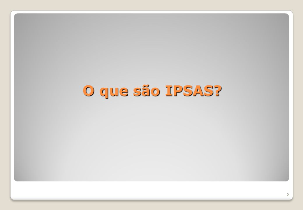 IPSAS são normas internacionais de contabilidade aplicadas ao Setor Público, desenvolvidas pela Federação Internacional de Contadores (IFAC) com o objetivo de melhorar a qualidade e a comparabilidade das informações contábeis divulgadas por entidades do setor público ao redor do mundo.