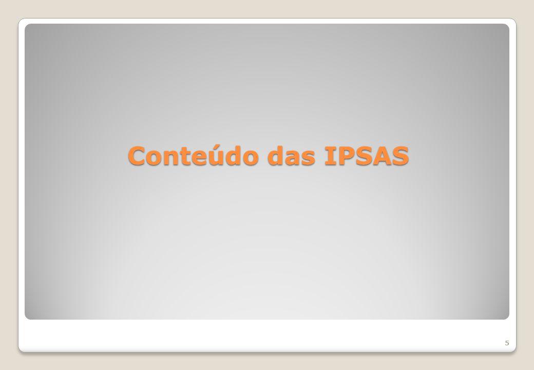 6 IPSAS 1 – Apresentação das Demonstrações Contábeis; IPSAS 2 – Demonstração dos Fluxos de Caixa IPSAS 3 – Políticas Contábeis, Mudança de Estimativa e Retificação de Erro IPSAS 4 – Efeitos das Mudanças nas Taxas de Câmbio e Conversão de Demonstrações Contábeis IPSAS 5 – Custos de Empréstimos IPSAS 6 – Demonstrações Consolidadas e Separadas IPSAS 7 – Investimento em Coligada e em Controlada IPSAS 8 – Investimento em Empreendimentos (joint ventures) IPSAS 9 – Receita de Transação com Contraprestação IPSAS 10 – Contabilidade e Evidenciação em Economia Altamente Hiperinflacionária