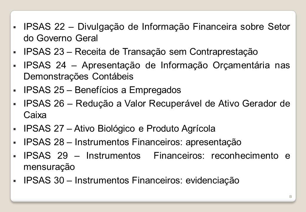 8 IPSAS 22 – Divulgação de Informação Financeira sobre Setor do Governo Geral IPSAS 23 – Receita de Transação sem Contraprestação IPSAS 24 – Apresentação de Informação Orçamentária nas Demonstrações Contábeis IPSAS 25 – Benefícios a Empregados IPSAS 26 – Redução a Valor Recuperável de Ativo Gerador de Caixa IPSAS 27 – Ativo Biológico e Produto Agrícola IPSAS 28 – Instrumentos Financeiros: apresentação IPSAS 29 – Instrumentos Financeiros: reconhecimento e mensuração IPSAS 30 – Instrumentos Financeiros: evidenciação