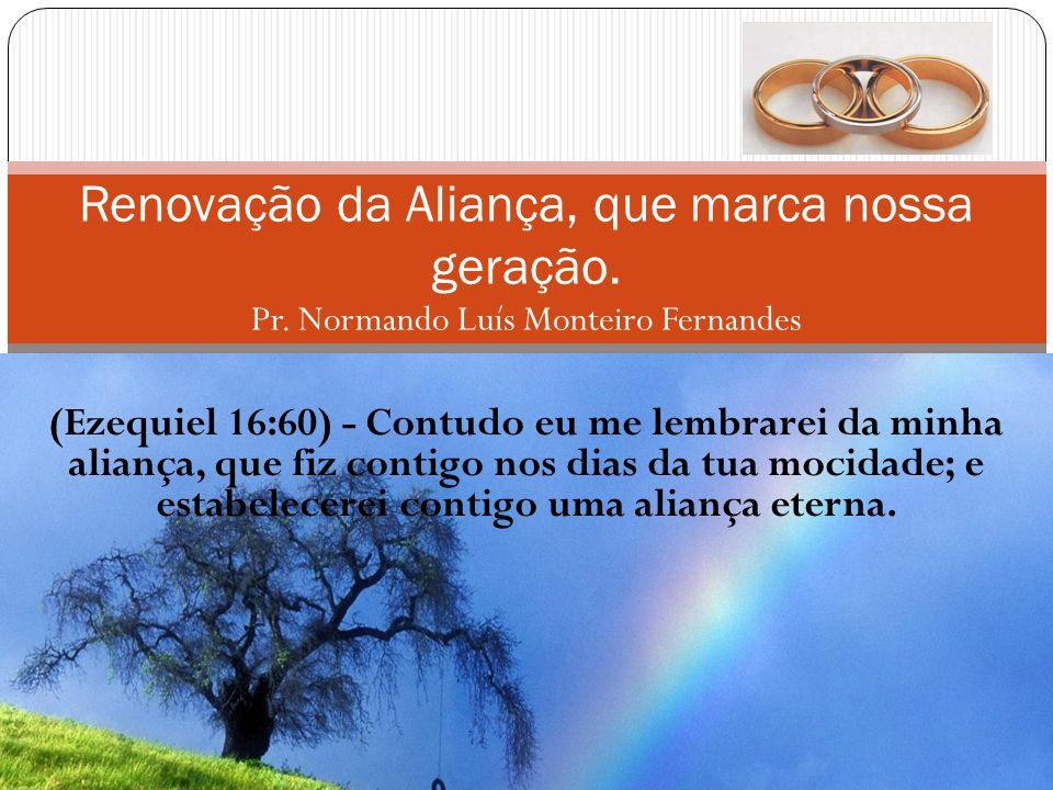 (Ezequiel 16:60) - Contudo eu me lembrarei da minha aliança, que fiz contigo nos dias da tua mocidade; e estabelecerei contigo uma aliança eterna. Ren
