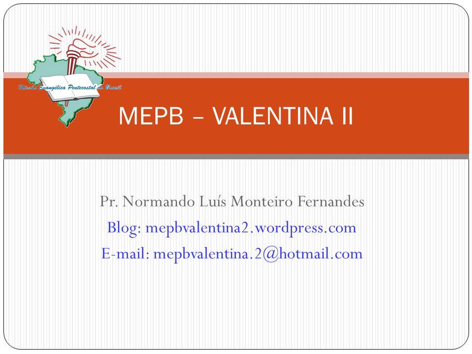 Pr. Normando Luís Monteiro Fernandes Blog: mepbvalentina2.wordpress.com E-mail: mepbvalentina.2@hotmail.com MEPB – VALENTINA II