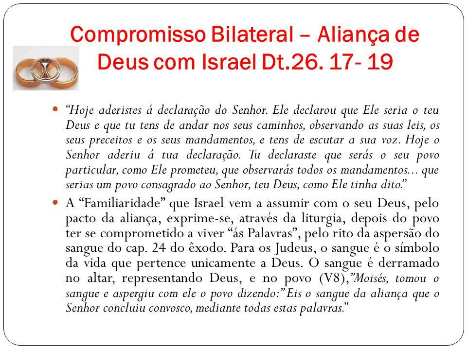 Compromisso Bilateral – Aliança de Deus com Israel Dt.26. 17- 19 Hoje aderistes á declaração do Senhor. Ele declarou que Ele seria o teu Deus e que tu