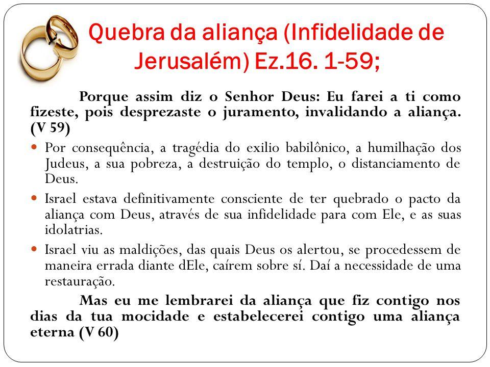 Quebra da aliança (Infidelidade de Jerusalém) Ez.16. 1-59; Porque assim diz o Senhor Deus: Eu farei a ti como fizeste, pois desprezaste o juramento, i