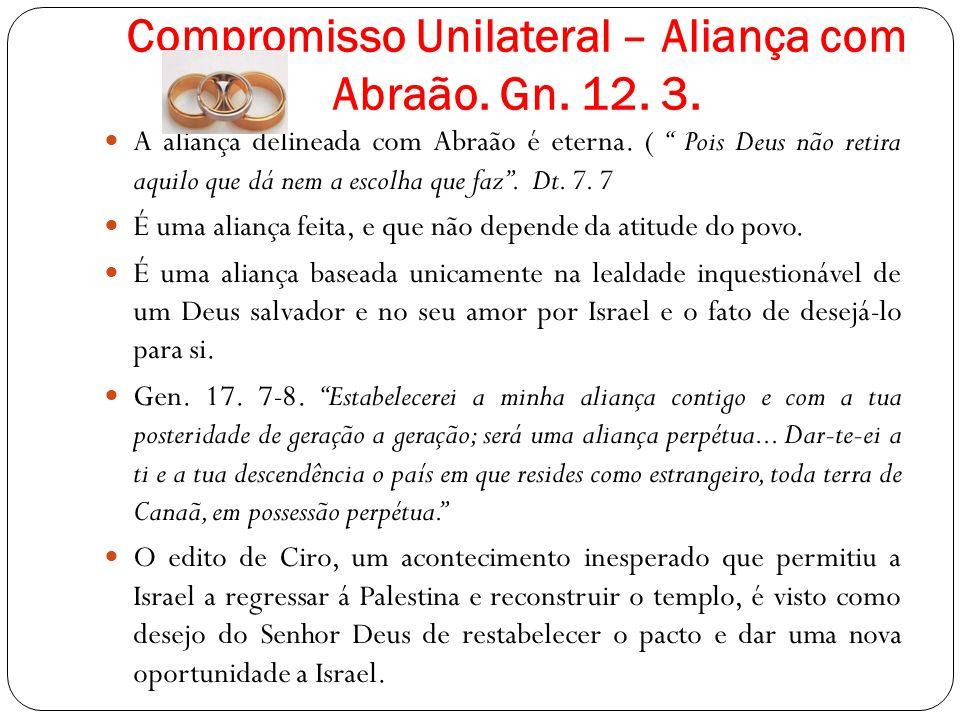 Compromisso Unilateral – Aliança com Abraão. Gn. 12. 3. A aliança delineada com Abraão é eterna. ( Pois Deus não retira aquilo que dá nem a escolha qu