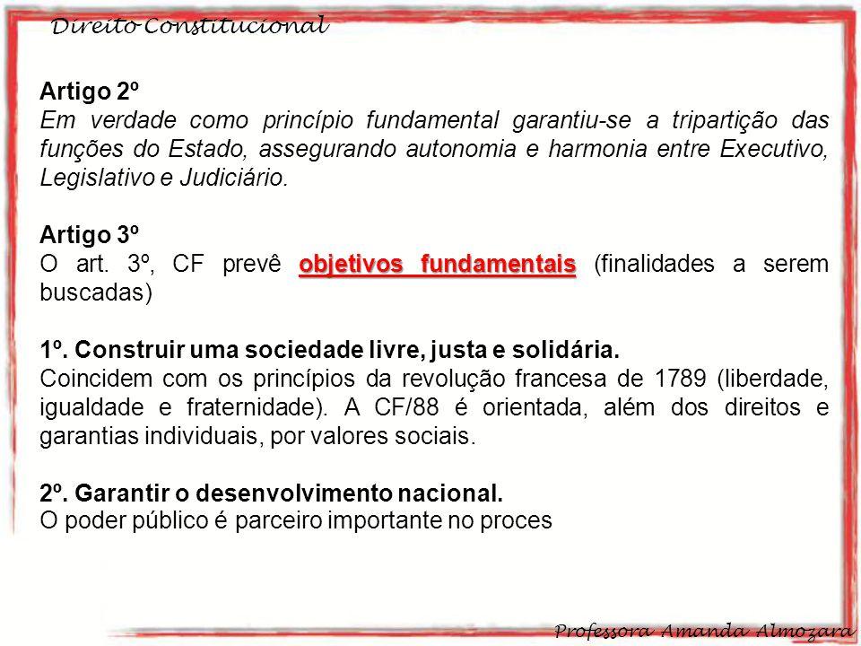 Direito Constitucional Professora Amanda Almozara 11 Artigo 2º Em verdade como princípio fundamental garantiu-se a tripartição das funções do Estado, assegurando autonomia e harmonia entre Executivo, Legislativo e Judiciário.