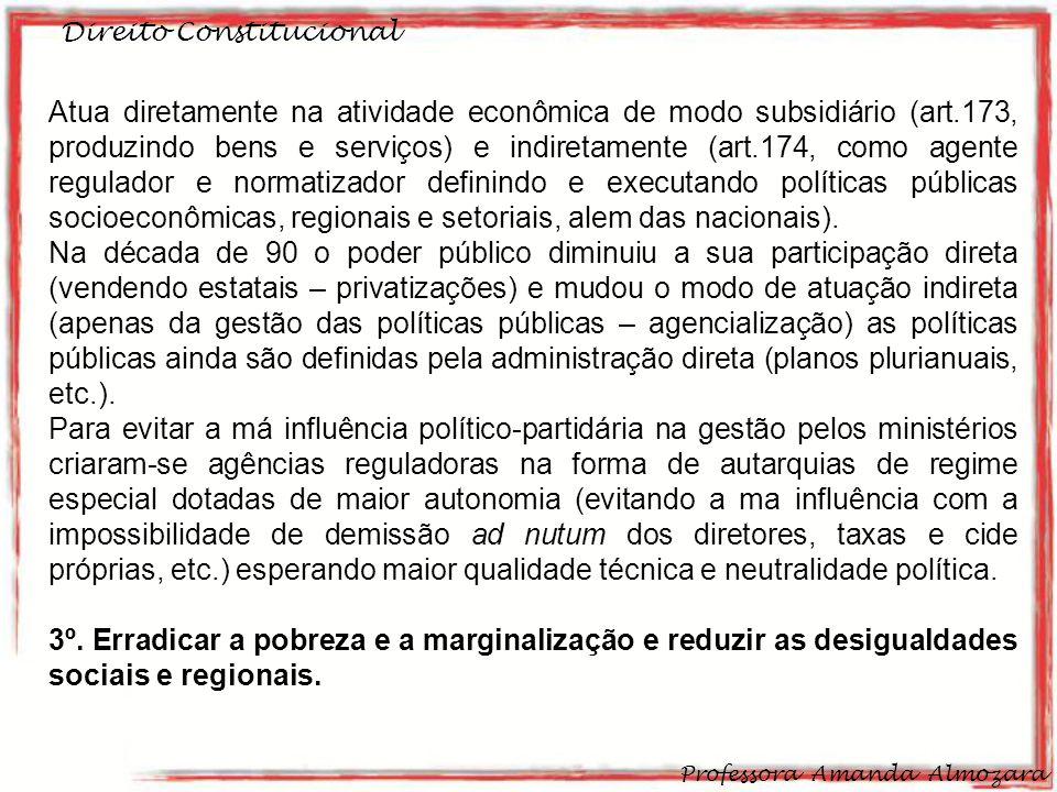 Direito Constitucional Professora Amanda Almozara 12 Atua diretamente na atividade econômica de modo subsidiário (art.173, produzindo bens e serviços) e indiretamente (art.174, como agente regulador e normatizador definindo e executando políticas públicas socioeconômicas, regionais e setoriais, alem das nacionais).