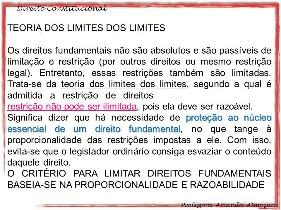 Direito Constitucional Professora Amanda Almozara 25 TEORIA DOS LIMITES DOS LIMITES Os direitos fundamentais não são absolutos e são passíveis de limitação e restrição (por outros direitos ou mesmo restrição legal).