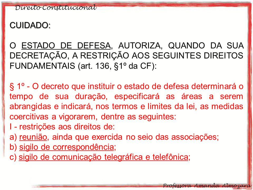 Direito Constitucional Professora Amanda Almozara 26 CUIDADO: O ESTADO DE DEFESA, AUTORIZA, QUANDO DA SUA DECRETAÇÃO, A RESTRIÇÃO AOS SEGUINTES DIREIT