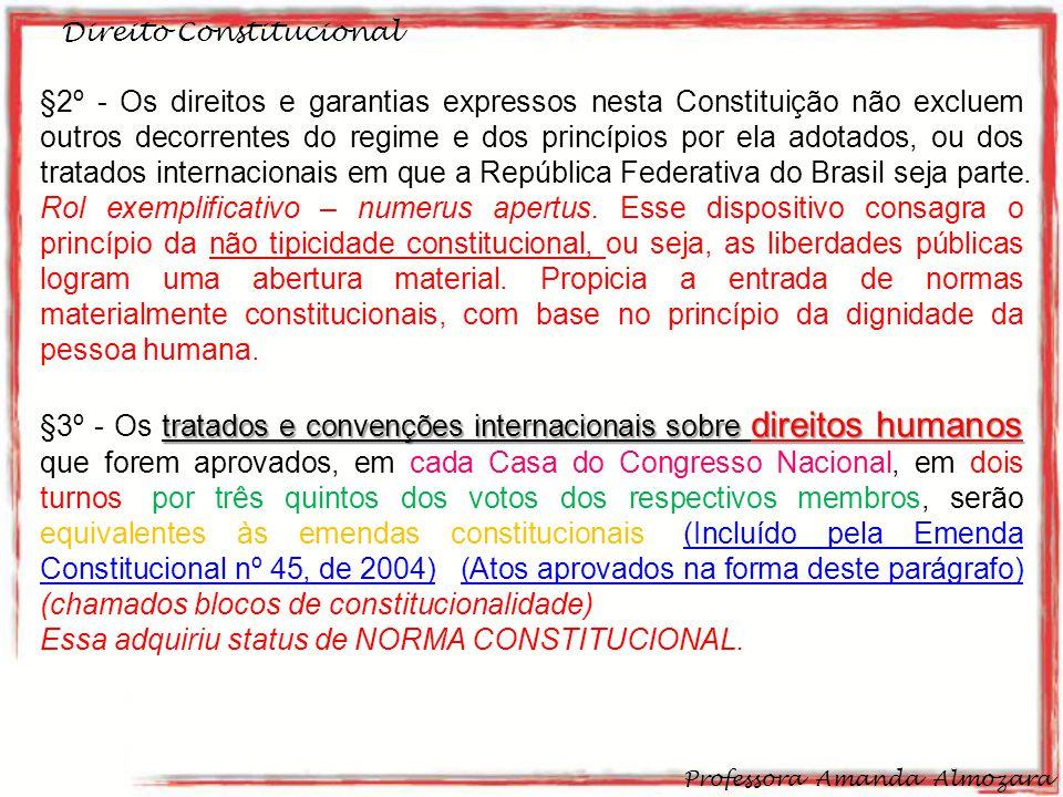 Direito Constitucional Professora Amanda Almozara 29 §2º - Os direitos e garantias expressos nesta Constituição não excluem outros decorrentes do regime e dos princípios por ela adotados, ou dos tratados internacionais em que a República Federativa do Brasil seja parte.
