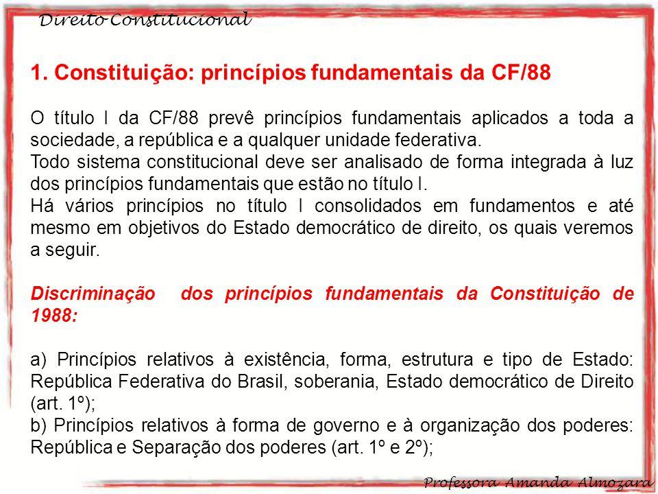 Direito Constitucional Professora Amanda Almozara 3 1. Constituição: princípios fundamentais da CF/88 O título I da CF/88 prevê princípios fundamentai