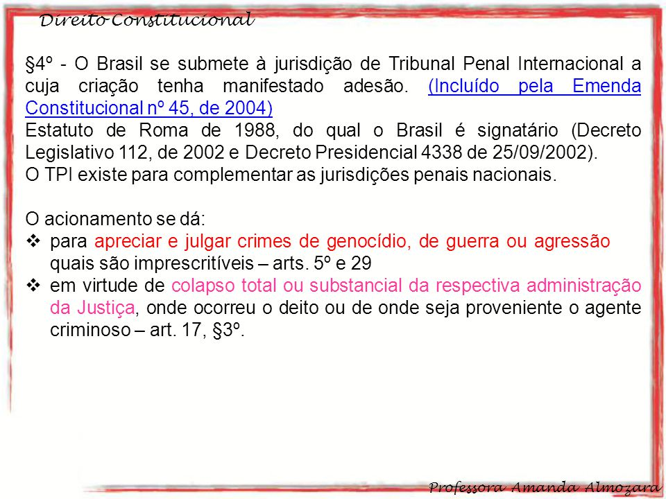 Direito Constitucional Professora Amanda Almozara 31 §4º - O Brasil se submete à jurisdição de Tribunal Penal Internacional a cuja criação tenha manifestado adesão.