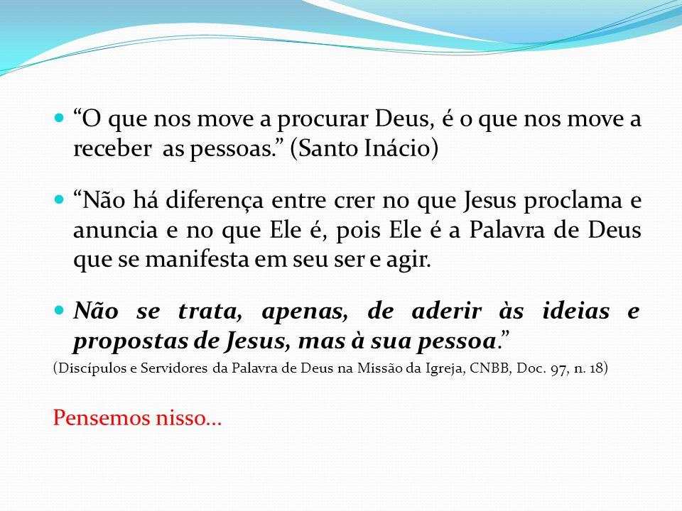 O que nos move a procurar Deus, é o que nos move a receber as pessoas. (Santo Inácio) Não há diferença entre crer no que Jesus proclama e anuncia e no