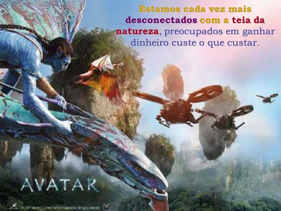 O que nos falta, como mostra Avatar, é envolvimento. O próprio nome des envolvimento sugere não envolvimento, uma total desconexão com a Mãe Natureza,