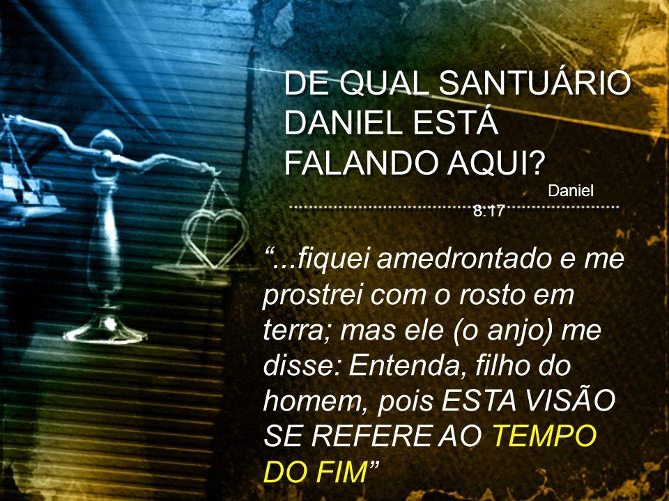 DE QUAL SANTUÁRIO DANIEL ESTÁ FALANDO AQUI? Daniel 8:17...fiquei amedrontado e me prostrei com o rosto em terra; mas ele (o anjo) me disse: Entenda, f