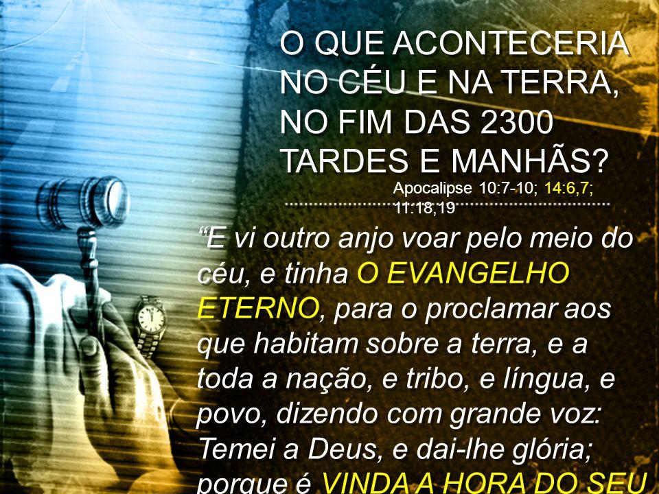 O QUE ACONTECERIA NO CÉU E NA TERRA, NO FIM DAS 2300 TARDES E MANHÃS? Apocalipse 10:7-10; 14:6,7; 11:18,19 E vi outro anjo voar pelo meio do céu, e ti