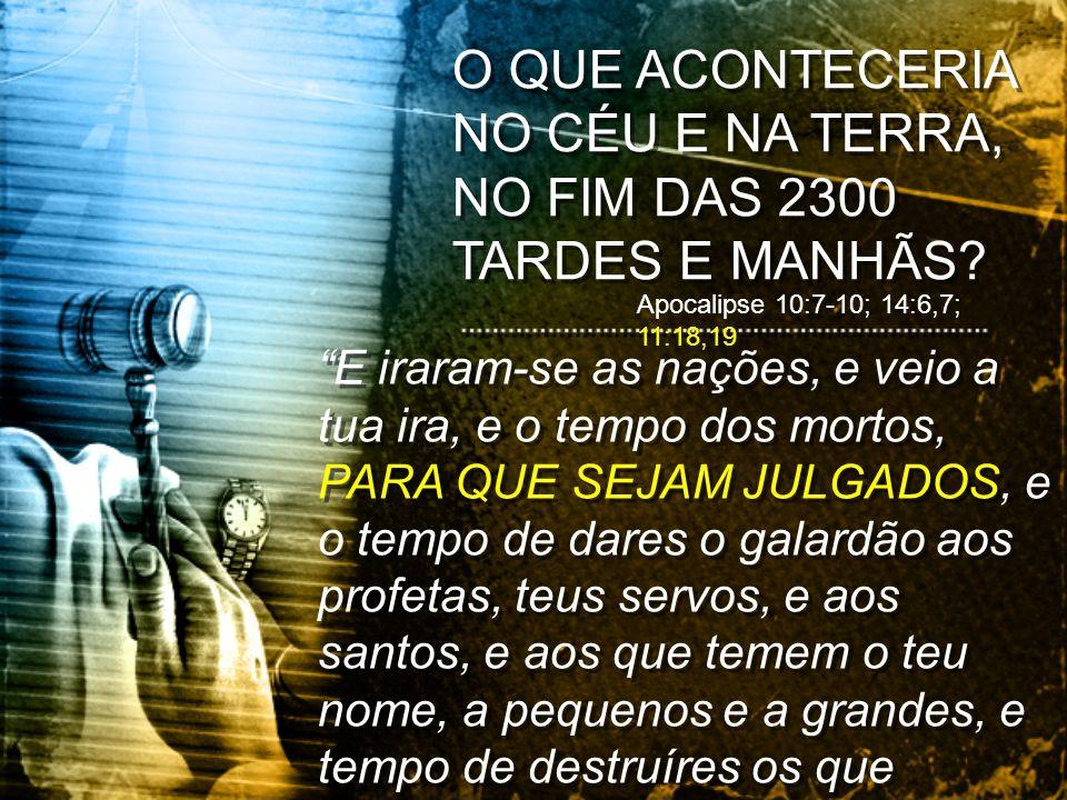 O QUE ACONTECERIA NO CÉU E NA TERRA, NO FIM DAS 2300 TARDES E MANHÃS? Apocalipse 10:7-10; 14:6,7; 11:18,19 E iraram-se as nações, e veio a tua ira, e