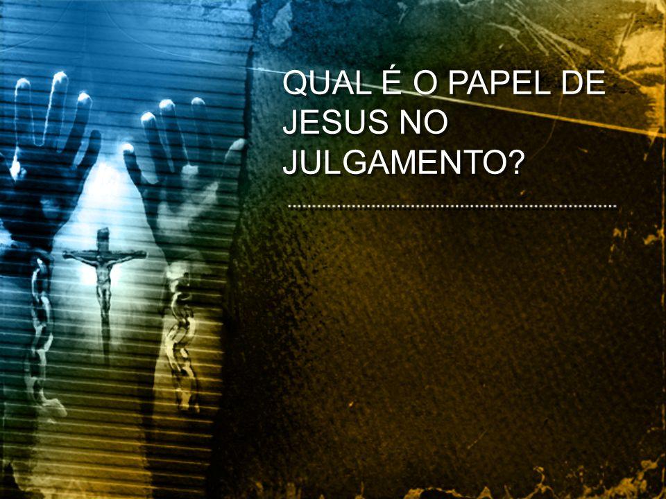 QUAL É O PAPEL DE JESUS NO JULGAMENTO?