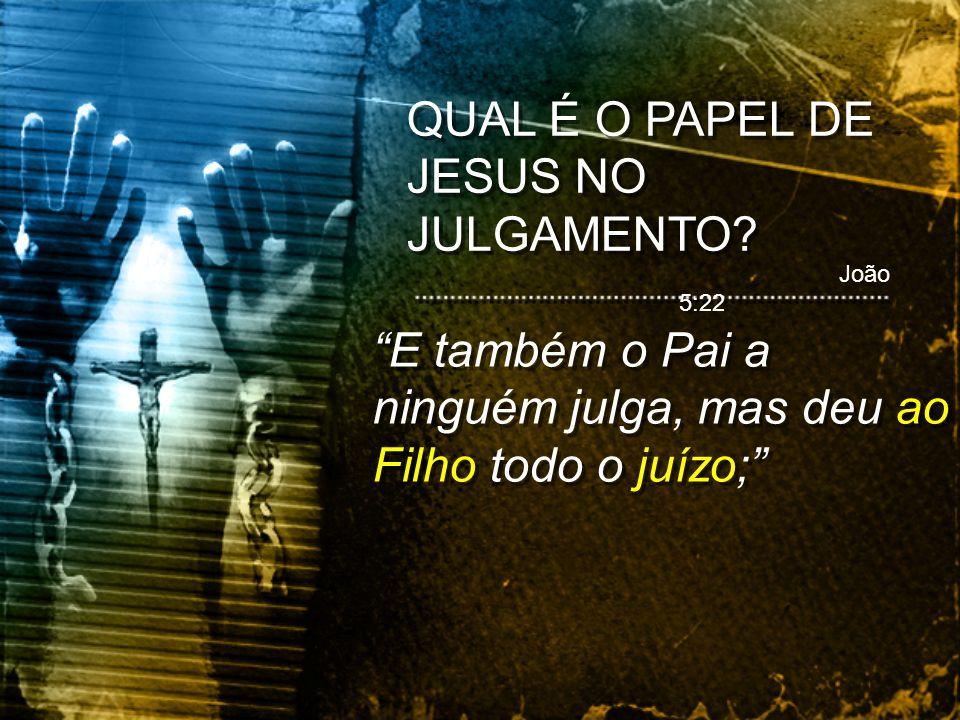 João 5:22 E também o Pai a ninguém julga, mas deu ao Filho todo o juízo;