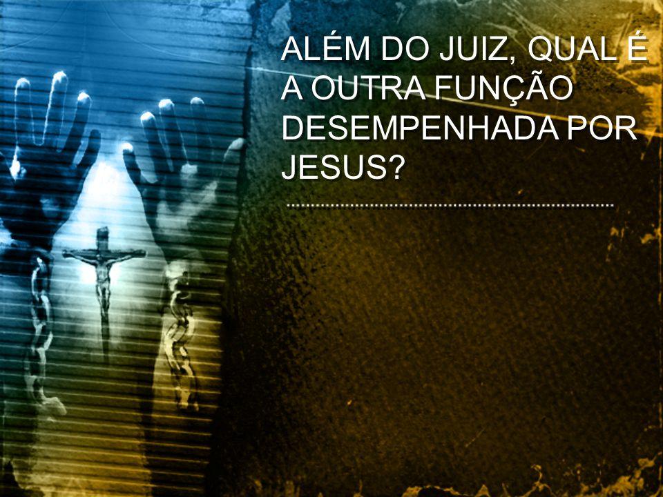 ALÉM DO JUIZ, QUAL É A OUTRA FUNÇÃO DESEMPENHADA POR JESUS?