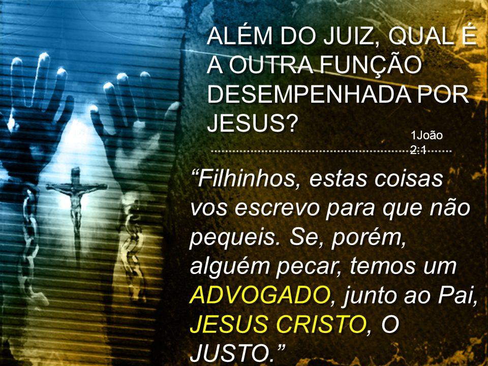 1João 2:1 Filhinhos, estas coisas vos escrevo para que não pequeis. Se, porém, alguém pecar, temos um ADVOGADO, junto ao Pai, JESUS CRISTO, O JUSTO.