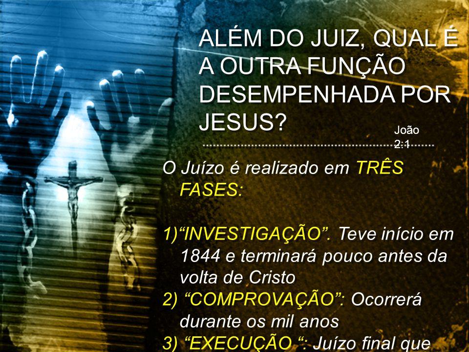 ALÉM DO JUIZ, QUAL É A OUTRA FUNÇÃO DESEMPENHADA POR JESUS? João 2:1 O Juízo é realizado em TRÊS FASES: 1)INVESTIGAÇÃO. Teve início em 1844 e terminar