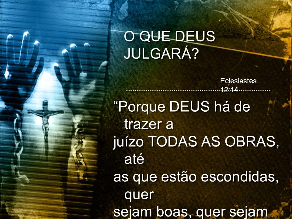 Eclesiastes 12:14 Porque DEUS há de trazer a juízo TODAS AS OBRAS, até as que estão escondidas, quer sejam boas, quer sejam más. Porque DEUS há de tra