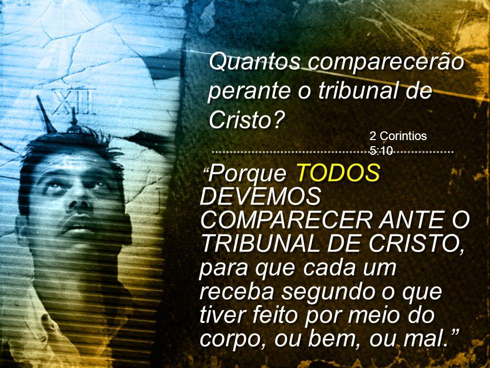 Quantos comparecerão perante o tribunal de Cristo? 2 Corintios 5:10 Porque TODOS DEVEMOS COMPARECER ANTE O TRIBUNAL DE CRISTO, para que cada um receba