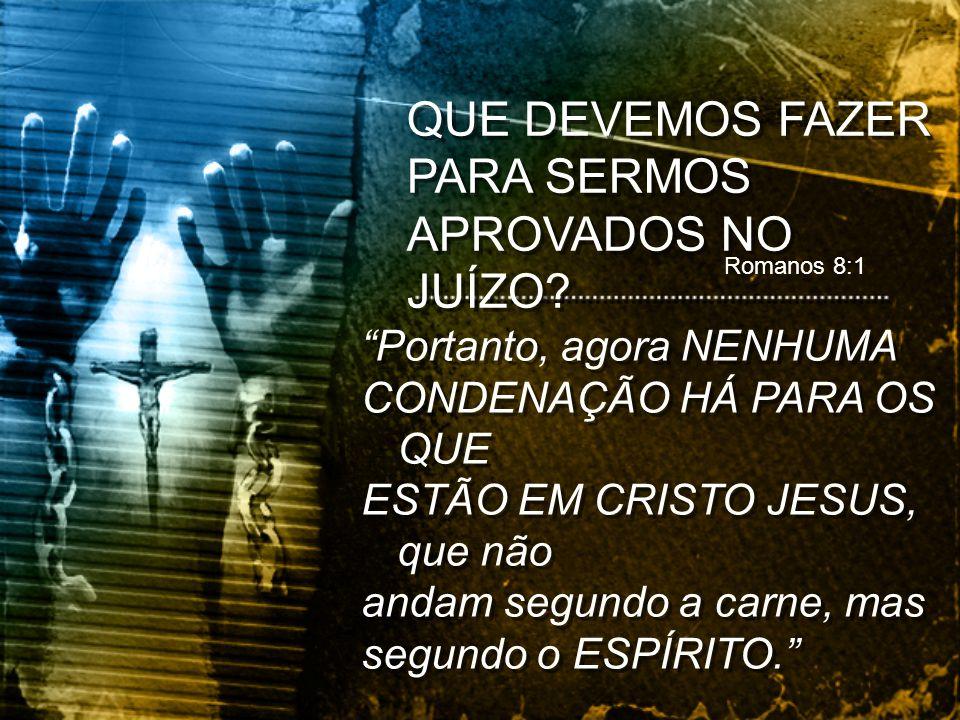 Romanos 8:1 Portanto, agora NENHUMA CONDENAÇÃO HÁ PARA OS QUE ESTÃO EM CRISTO JESUS, que não andam segundo a carne, mas segundo o ESPÍRITO. Portanto,