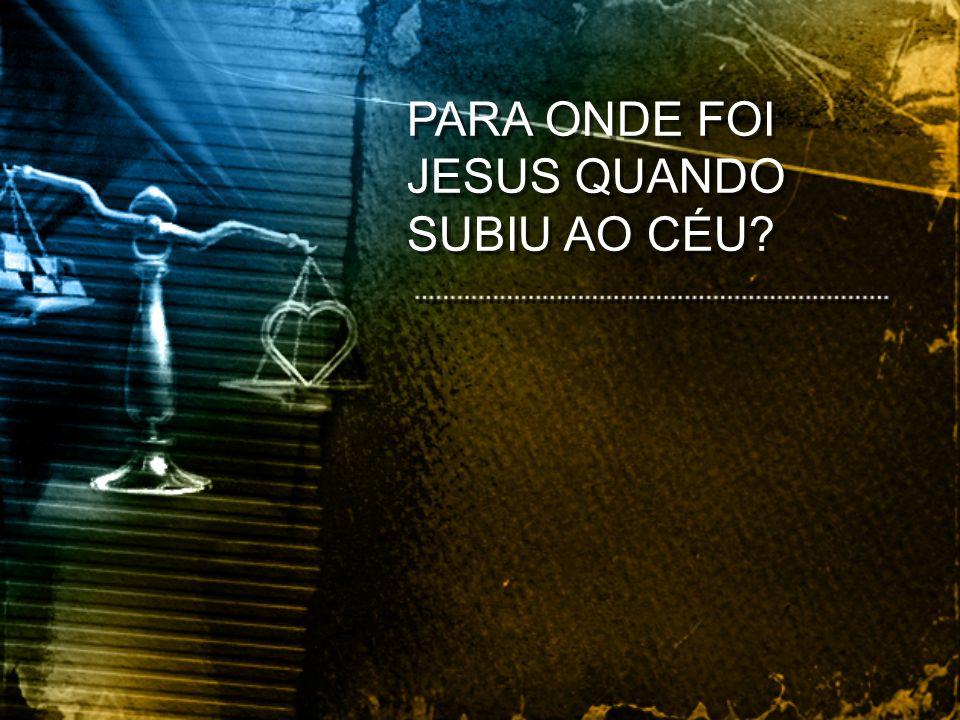 PARA ONDE FOI JESUS QUANDO SUBIU AO CÉU?