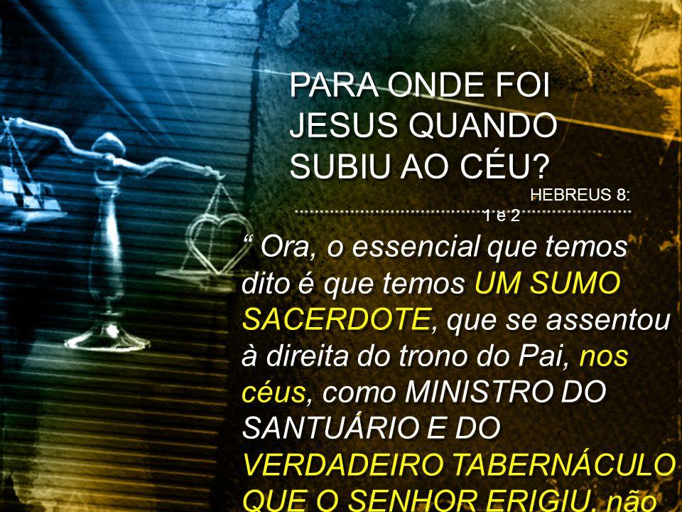 HEBREUS 8: 1 e 2 Ora, o essencial que temos dito é que temos UM SUMO SACERDOTE, que se assentou à direita do trono do Pai, nos céus, como MINISTRO DO