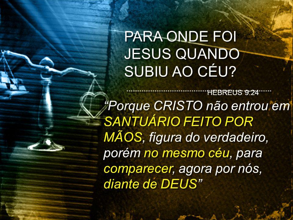PARA ONDE FOI JESUS QUANDO SUBIU AO CÉU? HEBREUS 9:24 Porque CRISTO não entrou em SANTUÁRIO FEITO POR MÃOS, figura do verdadeiro, porém no mesmo céu,