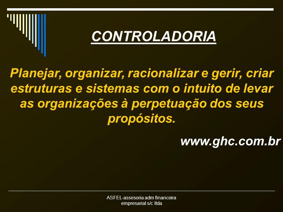 ASFEL-assesoria adm financeira empresarial s/c ltda CONTROLADORIA Planejar, organizar, racionalizar e gerir, criar estruturas e sistemas com o intuito de levar as organizações à perpetuação dos seus propósitos.