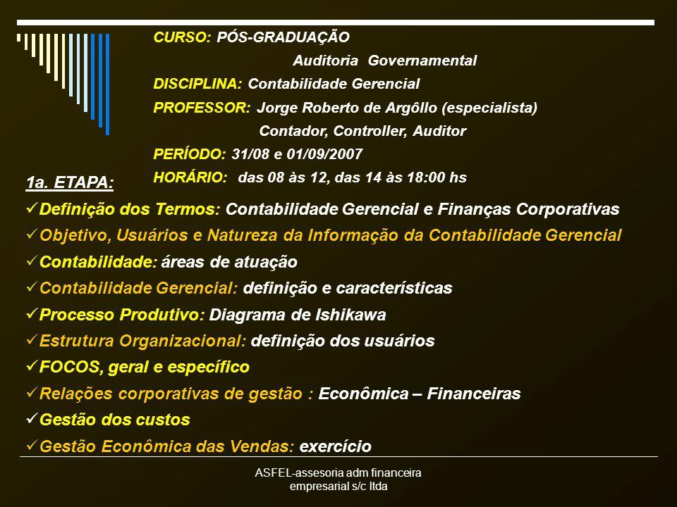 ASFEL-assesoria adm financeira empresarial s/c ltda CURSO: PÓS-GRADUAÇÃO Auditoria Governamental DISCIPLINA: Contabilidade Gerencial PROFESSOR: Jorge Roberto de Argôllo (especialista) Contador, Controller, Auditor PERÍODO: 31/08 e 01/09/2007 HORÁRIO: das 08 às 12, das 14 às 18:00 hs 1a.