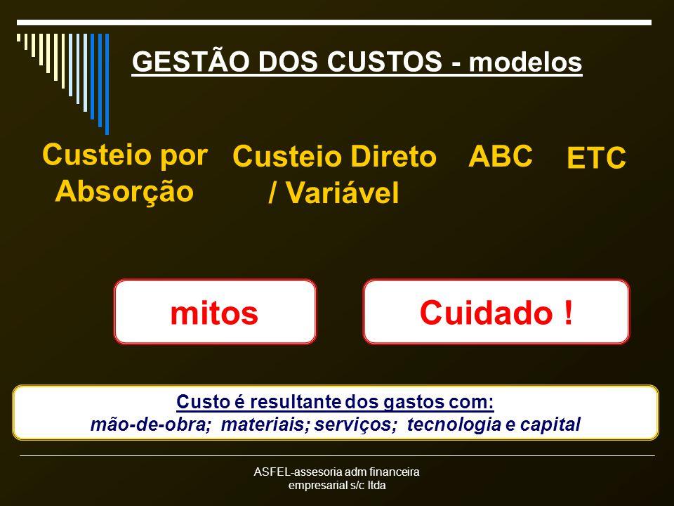 ASFEL-assesoria adm financeira empresarial s/c ltda GESTÃO DOS CUSTOS - modelos Custeio por Absorção Custeio Direto / Variável ABC Custo é resultante